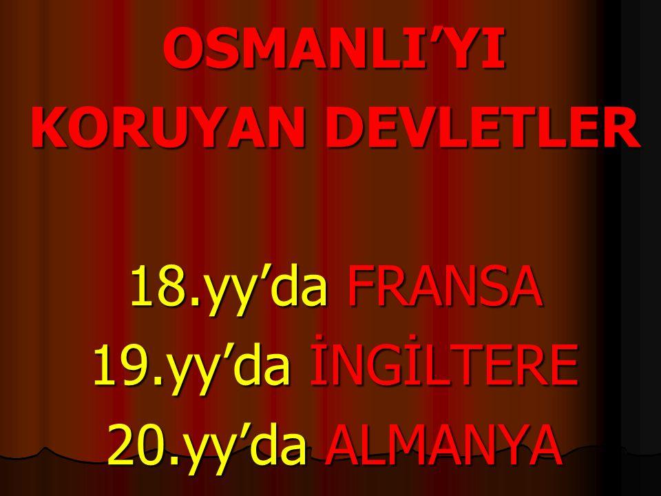 OSMANLI'YI KORUYAN DEVLETLER 18.yy'da FRANSA 19.yy'da İNGİLTERE 20.yy'da ALMANYA