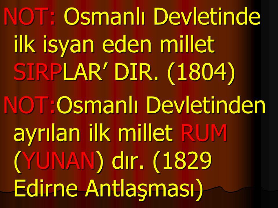 NOT: Osmanlı Devletinde ilk isyan eden millet SIRPLAR' DIR. (1804)