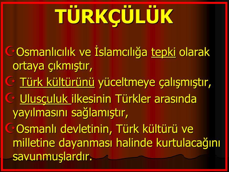 TÜRKÇÜLÜK Osmanlıcılık ve İslamcılığa tepki olarak ortaya çıkmıştır,