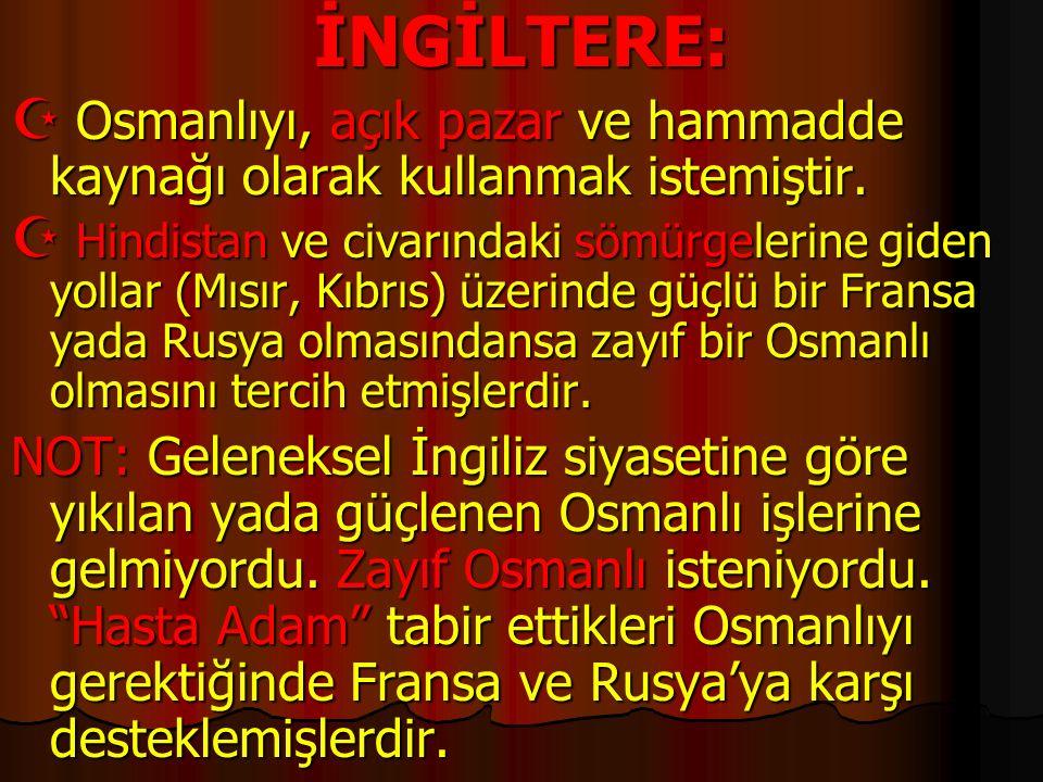 İNGİLTERE: Osmanlıyı, açık pazar ve hammadde kaynağı olarak kullanmak istemiştir.