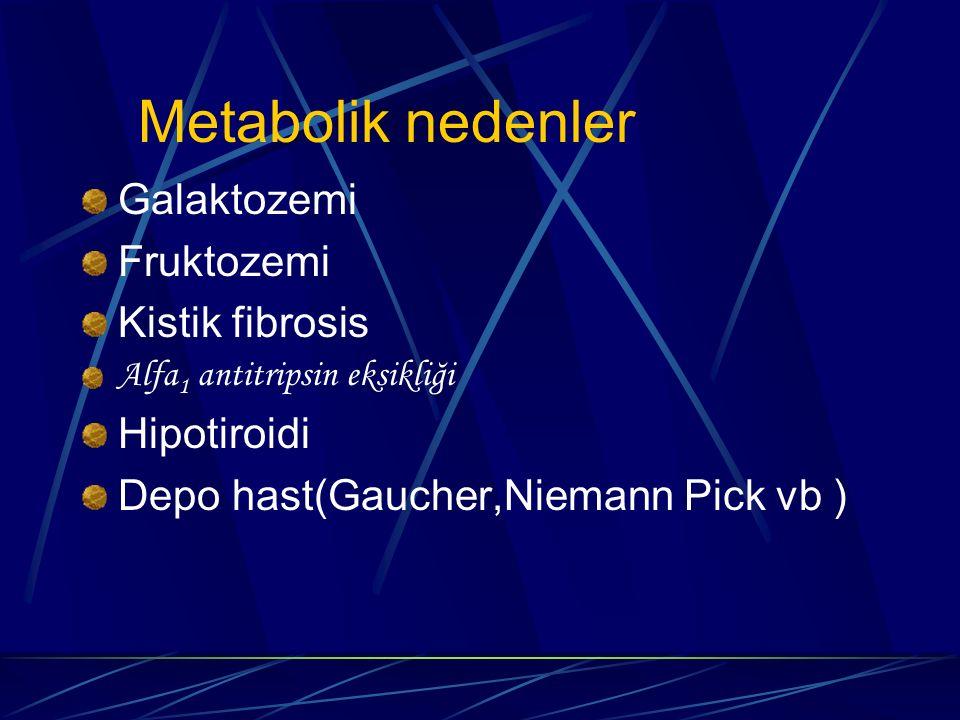 Metabolik nedenler Galaktozemi Fruktozemi Kistik fibrosis Hipotiroidi