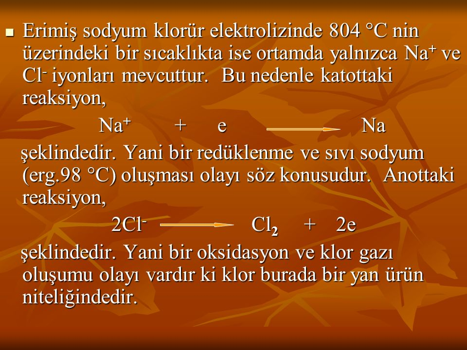 Erimiş sodyum klorür elektrolizinde 804 C nin üzerindeki bir sıcaklıkta ise ortamda yalnızca Na+ ve Cl- iyonları mevcuttur. Bu nedenle katottaki reaksiyon,