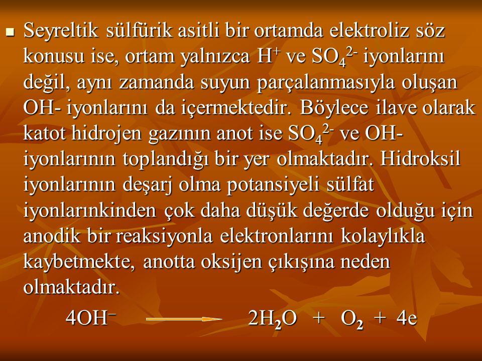 Seyreltik sülfürik asitli bir ortamda elektroliz söz konusu ise, ortam yalnızca H+ ve SO42- iyonlarını değil, aynı zamanda suyun parçalanmasıyla oluşan OH- iyonlarını da içermektedir. Böylece ilave olarak katot hidrojen gazının anot ise SO42- ve OH- iyonlarının toplandığı bir yer olmaktadır. Hidroksil iyonlarının deşarj olma potansiyeli sülfat iyonlarınkinden çok daha düşük değerde olduğu için anodik bir reaksiyonla elektronlarını kolaylıkla kaybetmekte, anotta oksijen çıkışına neden olmaktadır.
