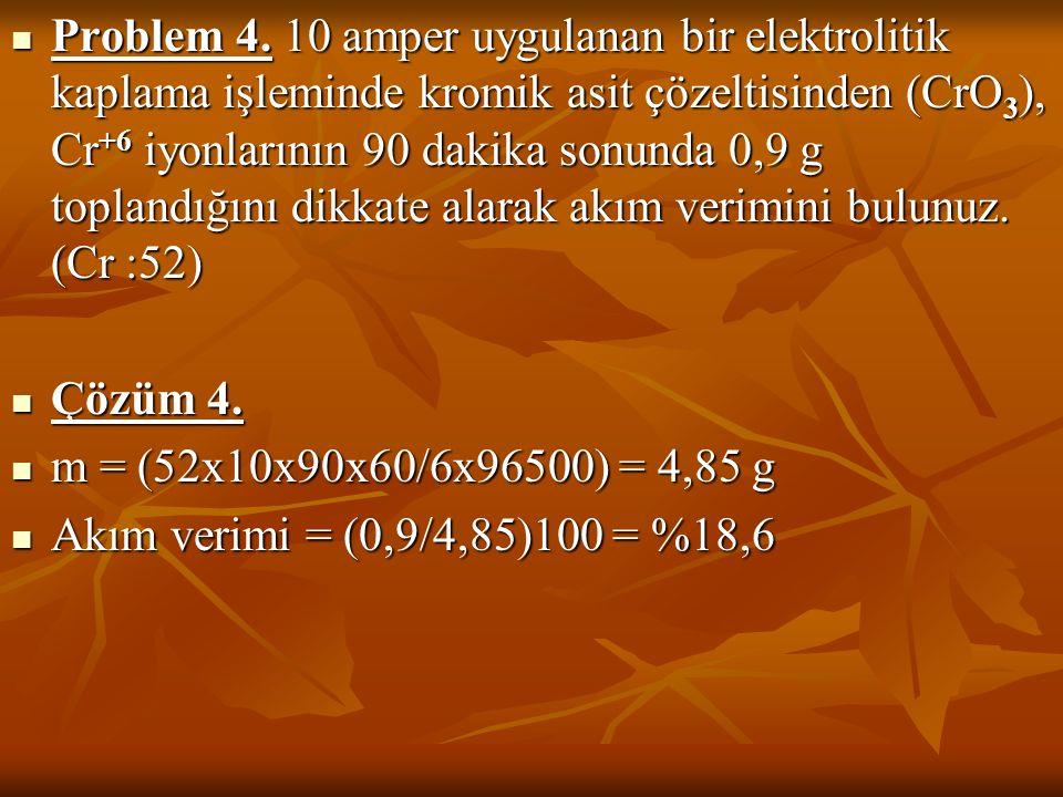 Problem 4. 10 amper uygulanan bir elektrolitik kaplama işleminde kromik asit çözeltisinden (CrO3), Cr+6 iyonlarının 90 dakika sonunda 0,9 g toplandığını dikkate alarak akım verimini bulunuz. (Cr :52)