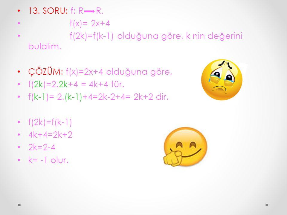 13. SORU: f: R R, f(x)= 2x+4. f(2k)=f(k-1) olduğuna göre, k nin değerini bulalım. ÇÖZÜM: f(x)=2x+4 olduğuna göre,