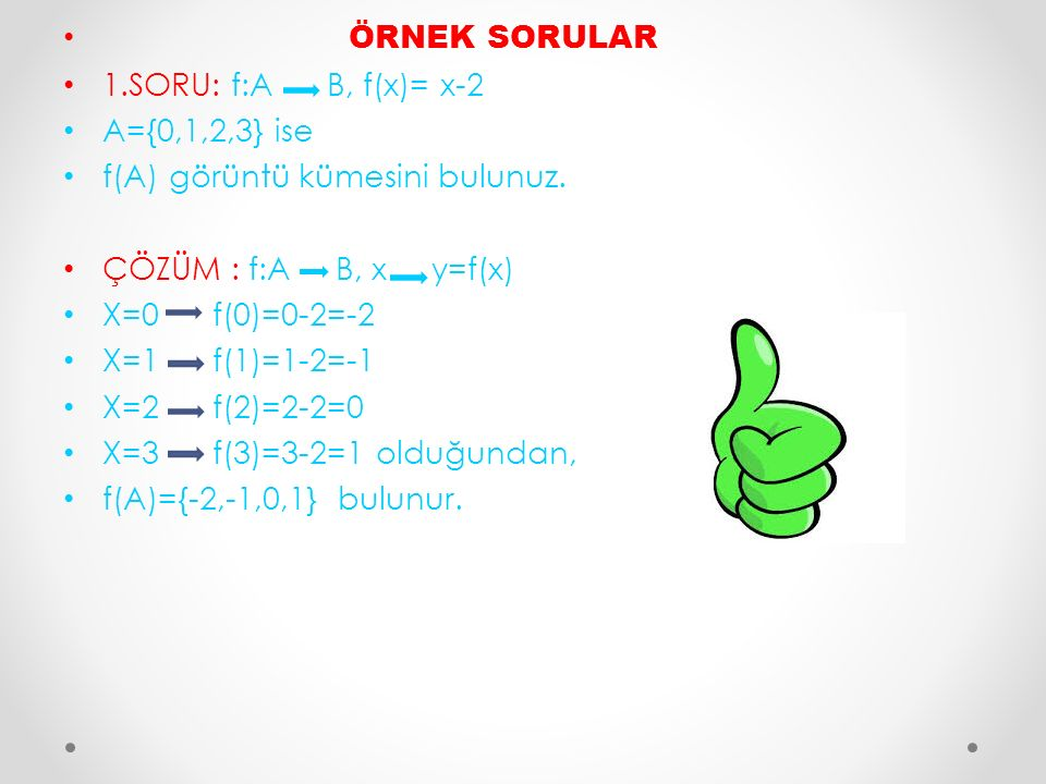 ÖRNEK SORULAR 1.SORU: f:A B, f(x)= x-2. A={0,1,2,3} ise. f(A) görüntü kümesini bulunuz. ÇÖZÜM : f:A B, x y=f(x)