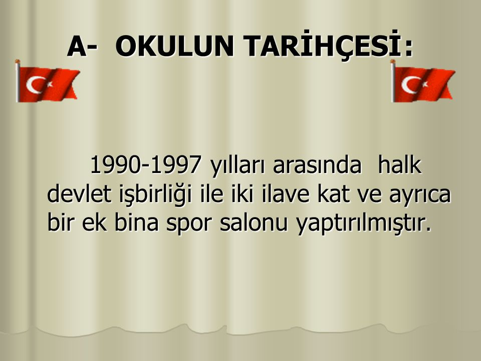 A- OKULUN TARİHÇESİ : 1990-1997 yılları arasında halk devlet işbirliği ile iki ilave kat ve ayrıca bir ek bina spor salonu yaptırılmıştır.