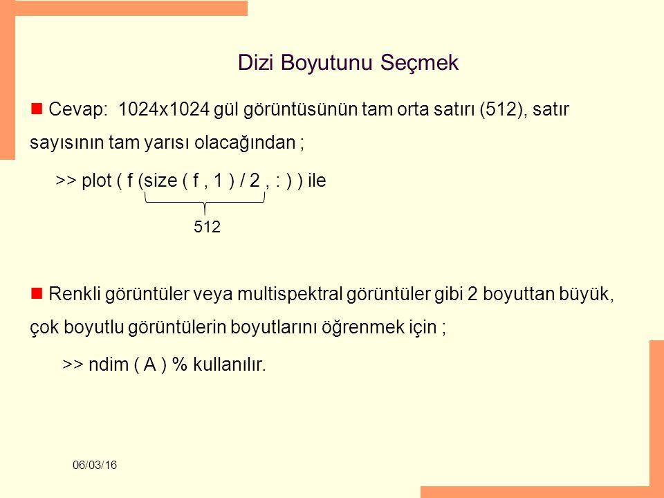Dizi Boyutunu Seçmek Cevap: 1024x1024 gül görüntüsünün tam orta satırı (512), satır sayısının tam yarısı olacağından ;