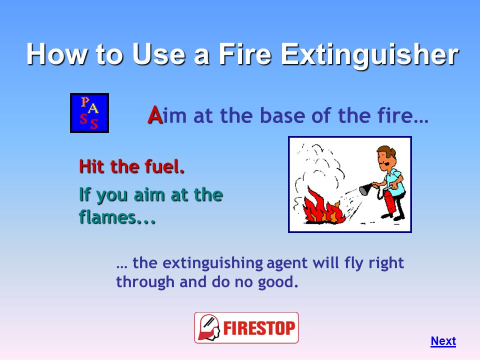 How to Use a Fire Extinguisher Aim at the base of the fire…