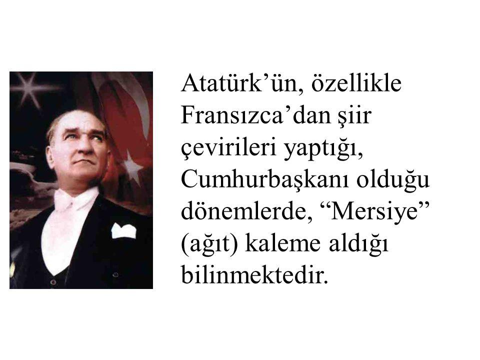 Atatürk'ün, özellikle Fransızca'dan şiir çevirileri yaptığı, Cumhurbaşkanı olduğu dönemlerde, Mersiye (ağıt) kaleme aldığı bilinmektedir.