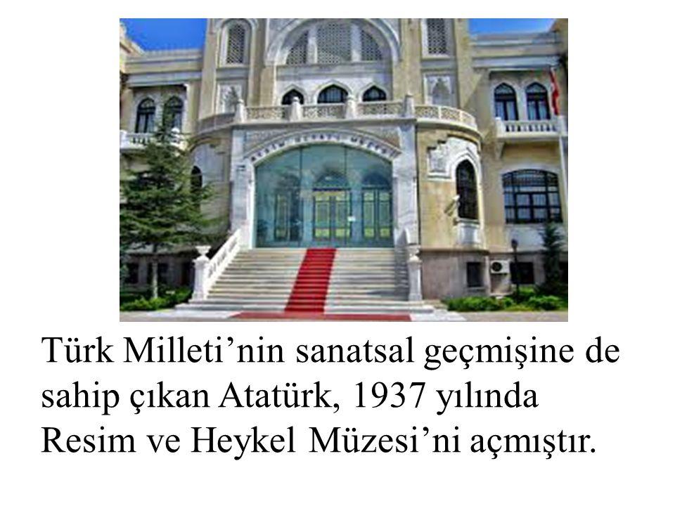 Türk Milleti'nin sanatsal geçmişine de sahip çıkan Atatürk, 1937 yılında Resim ve Heykel Müzesi'ni açmıştır.
