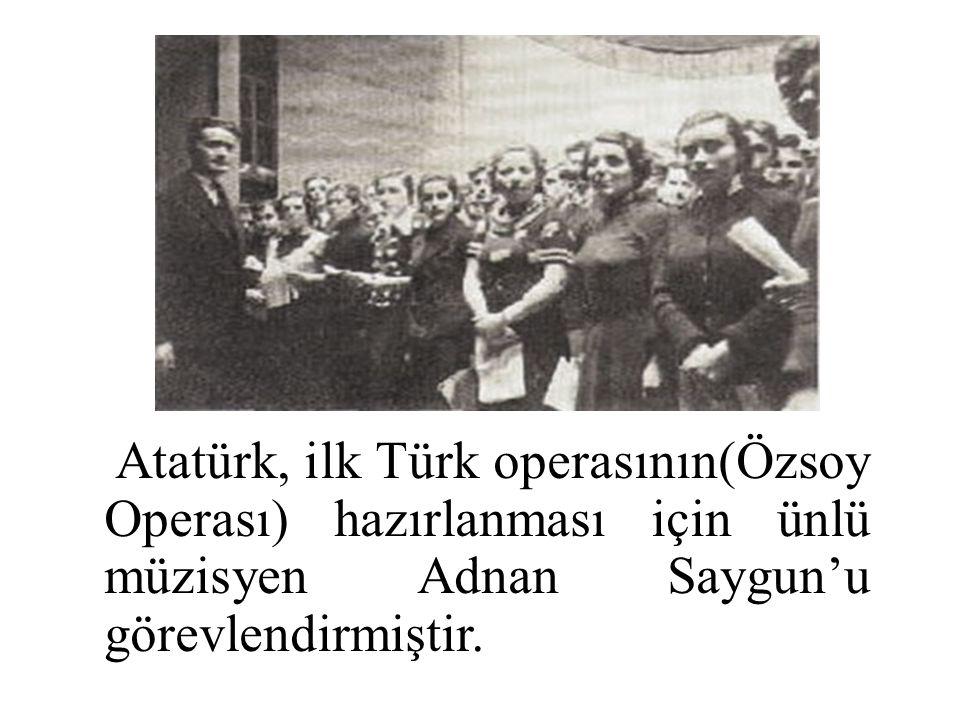 Atatürk, ilk Türk operasının(Özsoy Operası) hazırlanması için ünlü müzisyen Adnan Saygun'u görevlendirmiştir.