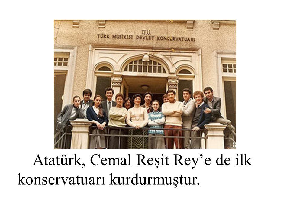 Atatürk, Cemal Reşit Rey'e de ilk konservatuarı kurdurmuştur.