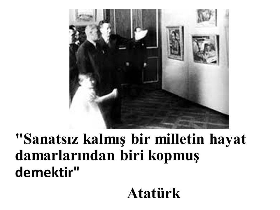 Sanatsız kalmış bir milletin hayat damarlarından biri kopmuş demektir Atatürk