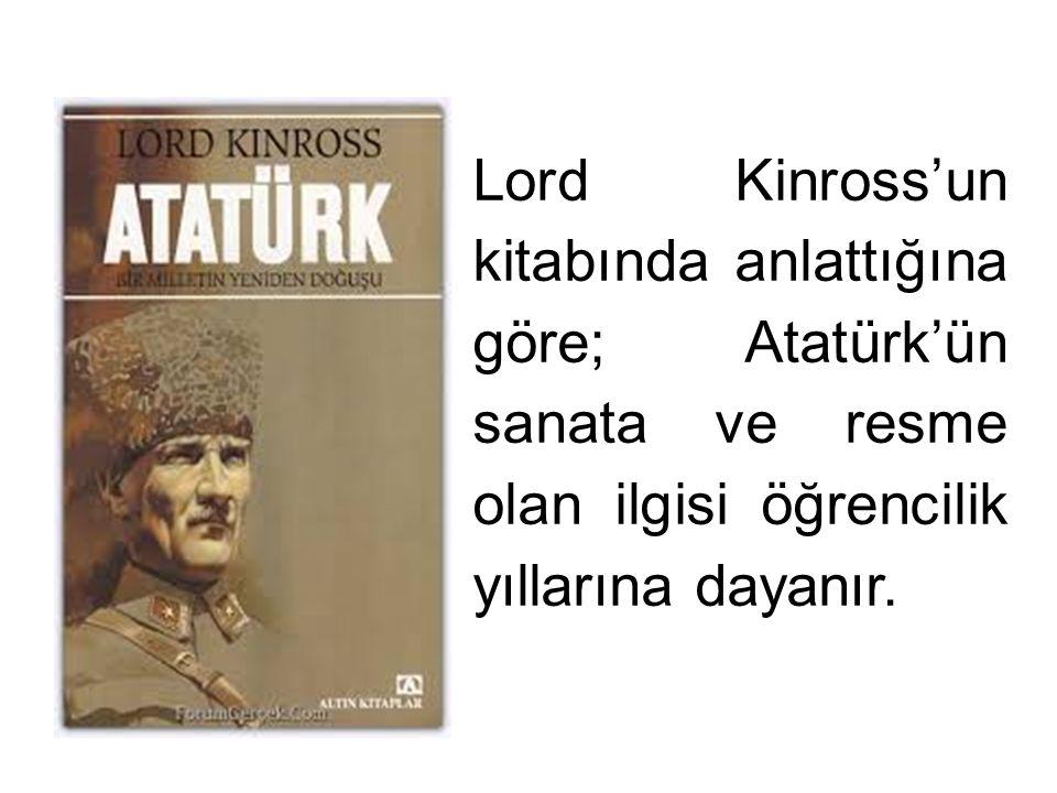 Lord Kinross'un kitabında anlattığına göre; Atatürk'ün sanata ve resme olan ilgisi öğrencilik yıllarına dayanır.