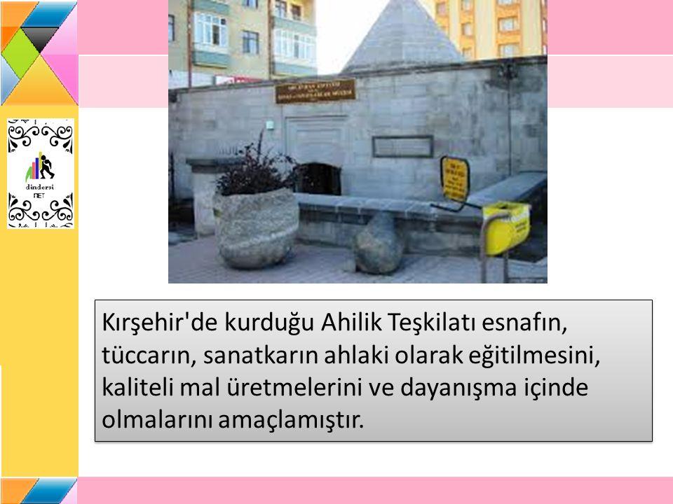 Kırşehir de kurduğu Ahilik Teşkilatı esnafın, tüccarın, sanatkarın ahlaki olarak eğitilmesini, kaliteli mal üretmelerini ve dayanışma içinde olmalarını amaçlamıştır.