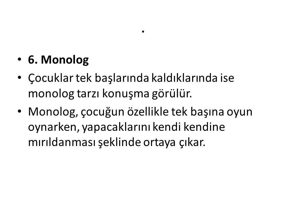 . 6. Monolog. Çocuklar tek başlarında kaldıklarında ise monolog tarzı konuşma görülür.