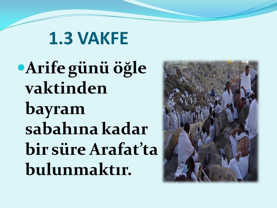 1.3 VAKFE Arife günü öğle vaktinden bayram sabahına kadar bir süre Arafat'ta bulunmaktır.