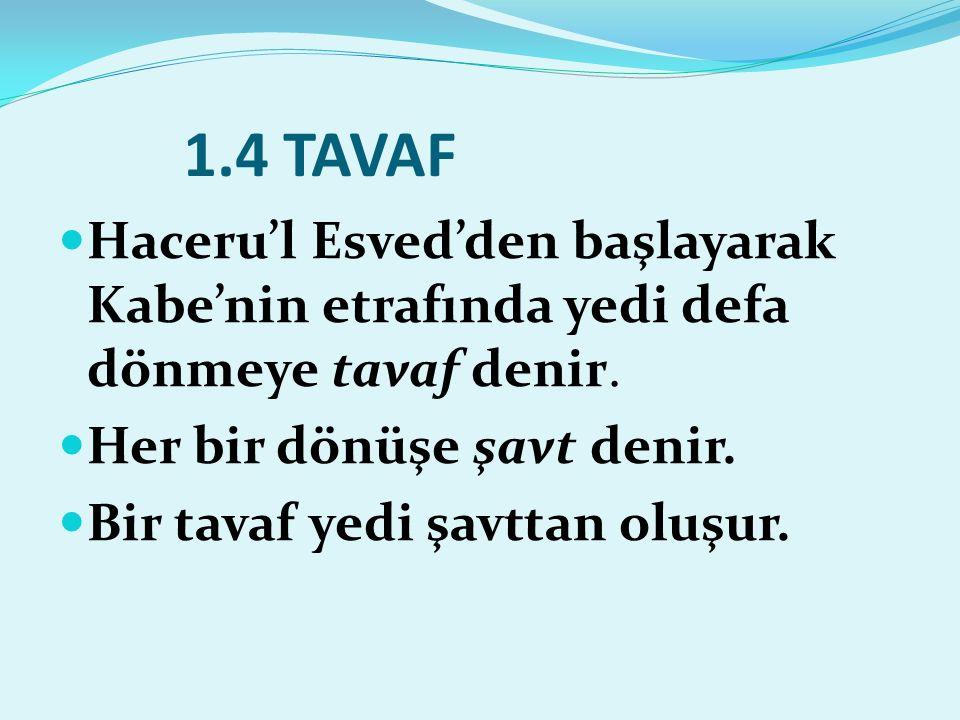 1.4 TAVAF Haceru'l Esved'den başlayarak Kabe'nin etrafında yedi defa dönmeye tavaf denir. Her bir dönüşe şavt denir.