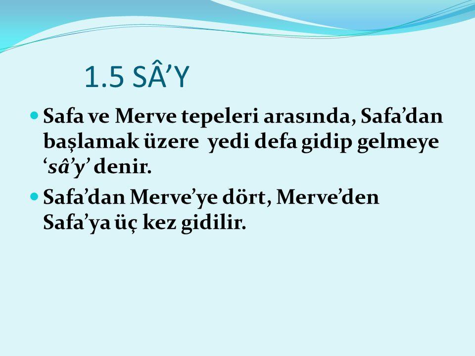 1.5 SÂ'Y Safa ve Merve tepeleri arasında, Safa'dan başlamak üzere yedi defa gidip gelmeye 'sâ'y' denir.