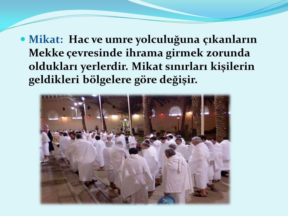 Mikat: Hac ve umre yolculuğuna çıkanların Mekke çevresinde ihrama girmek zorunda oldukları yerlerdir.