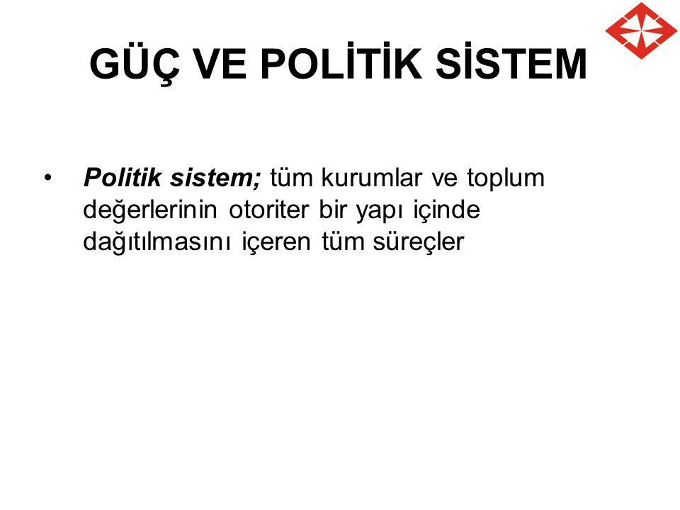 GÜÇ VE POLİTİK SİSTEM Politik sistem; tüm kurumlar ve toplum değerlerinin otoriter bir yapı içinde dağıtılmasını içeren tüm süreçler.