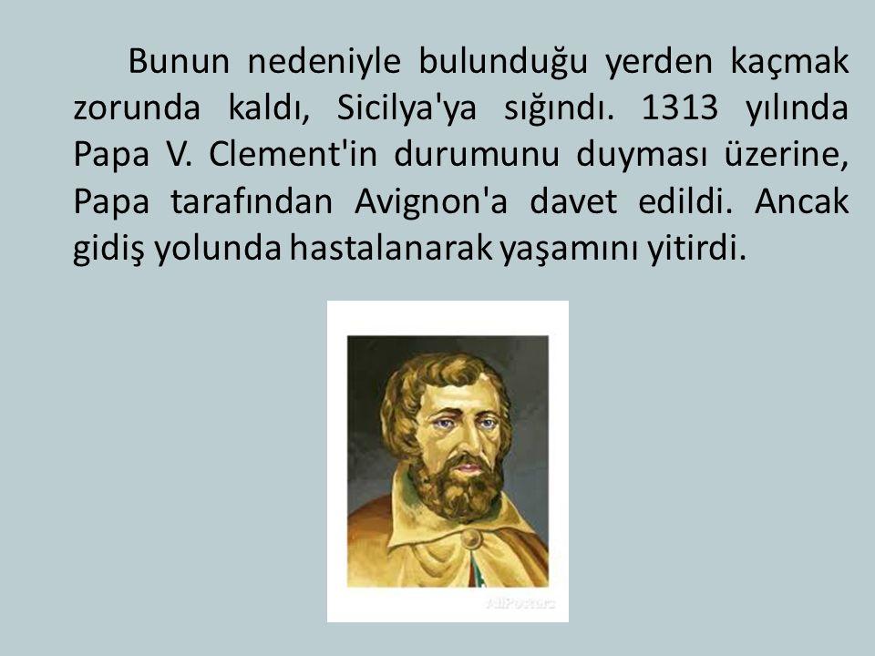 Bunun nedeniyle bulunduğu yerden kaçmak zorunda kaldı, Sicilya ya sığındı. 1313 yılında Papa V.