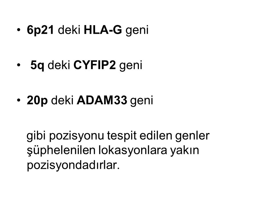 6p21 deki HLA-G geni 5q deki CYFIP2 geni. 20p deki ADAM33 geni.
