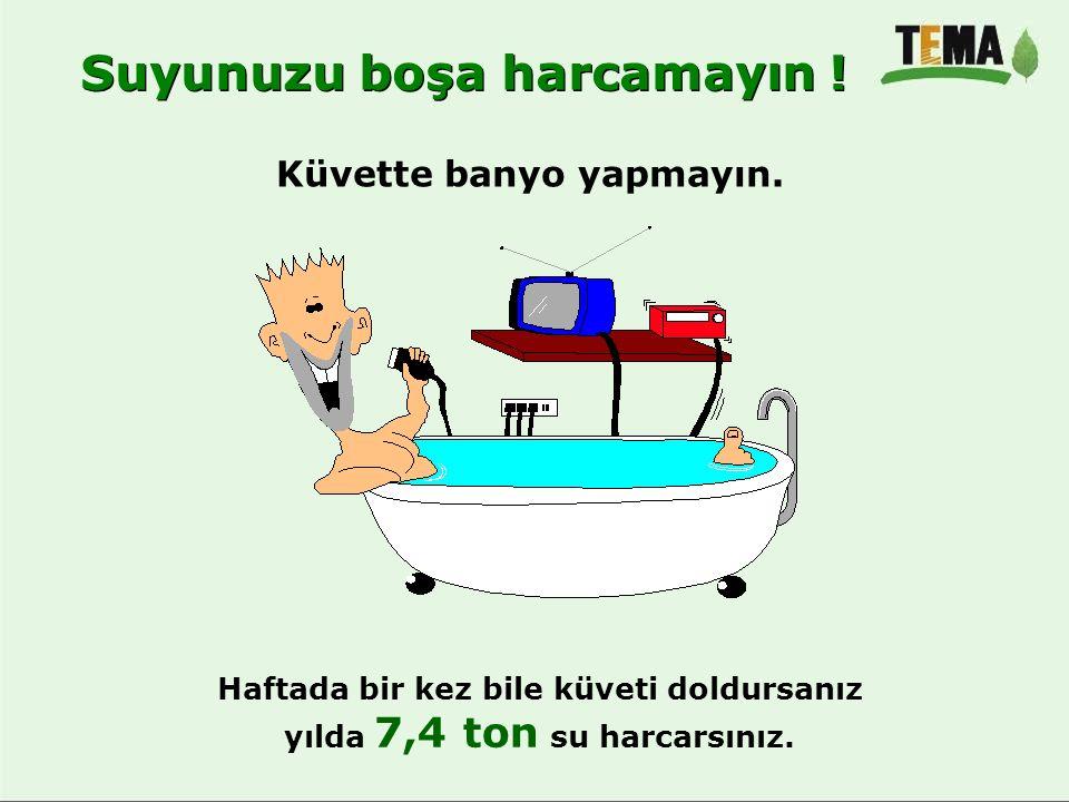 Haftada bir kez bile küveti doldursanız yılda 7,4 ton su harcarsınız.