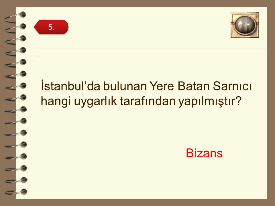 5. . İstanbul'da bulunan Yere Batan Sarnıcı hangi uygarlık tarafından yapılmıştır Bizans