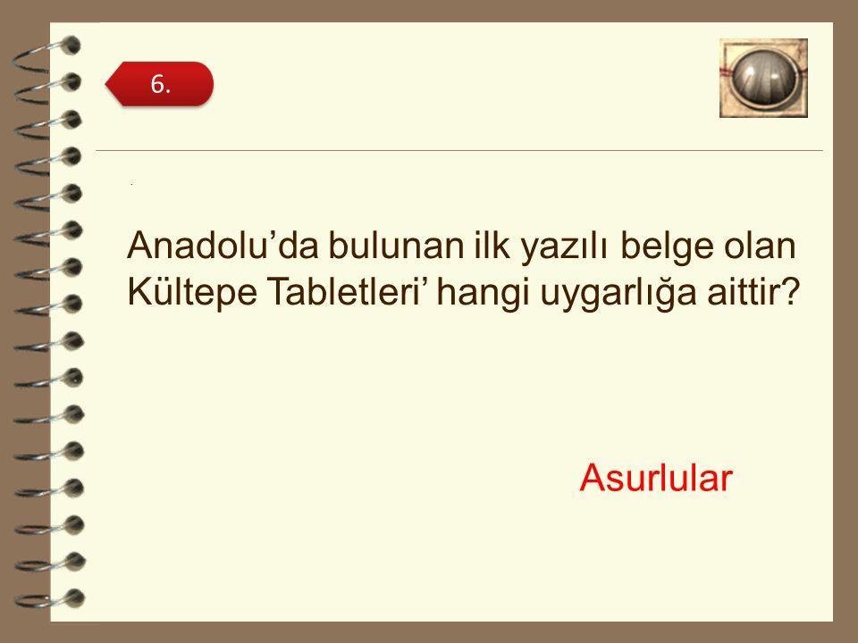 6. . Anadolu'da bulunan ilk yazılı belge olan Kültepe Tabletleri' hangi uygarlığa aittir Asurlular