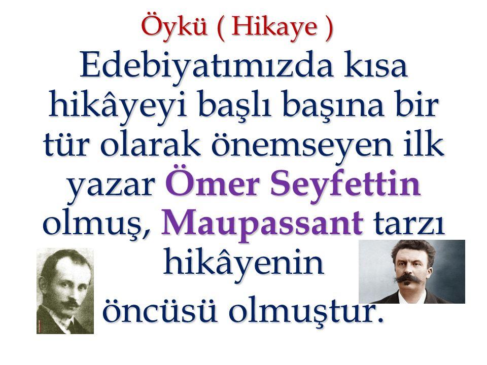 Öykü ( Hikaye ) Edebiyatımızda kısa hikâyeyi başlı başına bir tür olarak önemseyen ilk yazar Ömer Seyfettin olmuş, Maupassant tarzı hikâyenin.