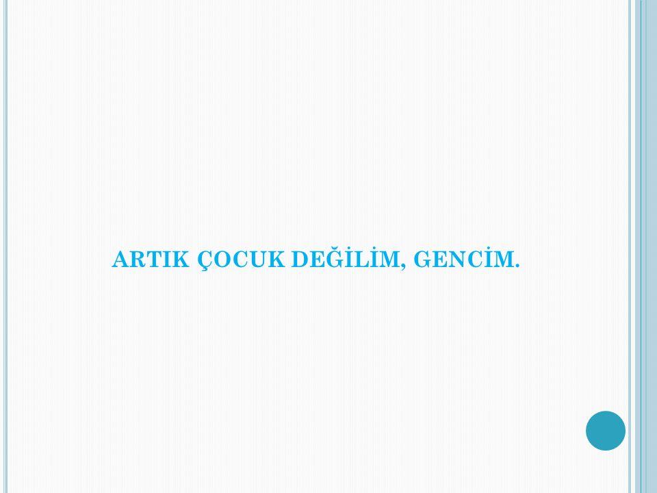 ARTIK ÇOCUK DEĞİLİM, GENCİM.