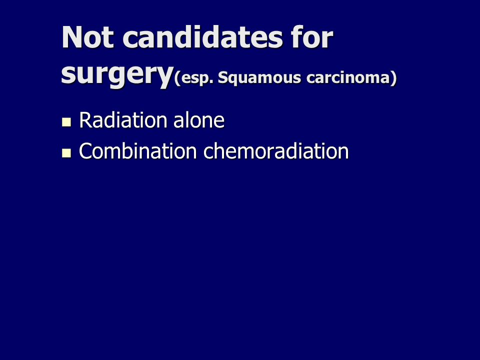 Not candidates for surgery(esp. Squamous carcinoma)