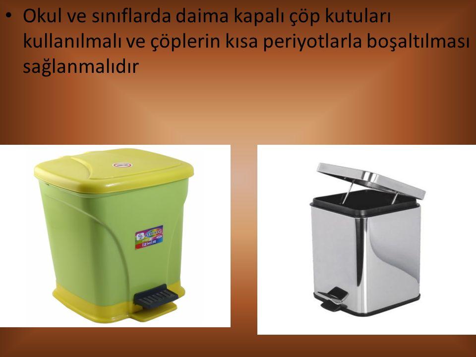 Okul ve sınıflarda daima kapalı çöp kutuları kullanılmalı ve çöplerin kısa periyotlarla boşaltılması sağlanmalıdır