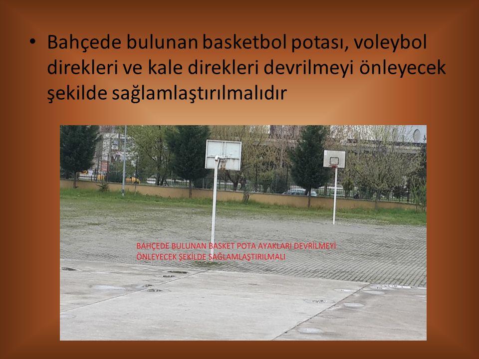 Bahçede bulunan basketbol potası, voleybol direkleri ve kale direkleri devrilmeyi önleyecek şekilde sağlamlaştırılmalıdır