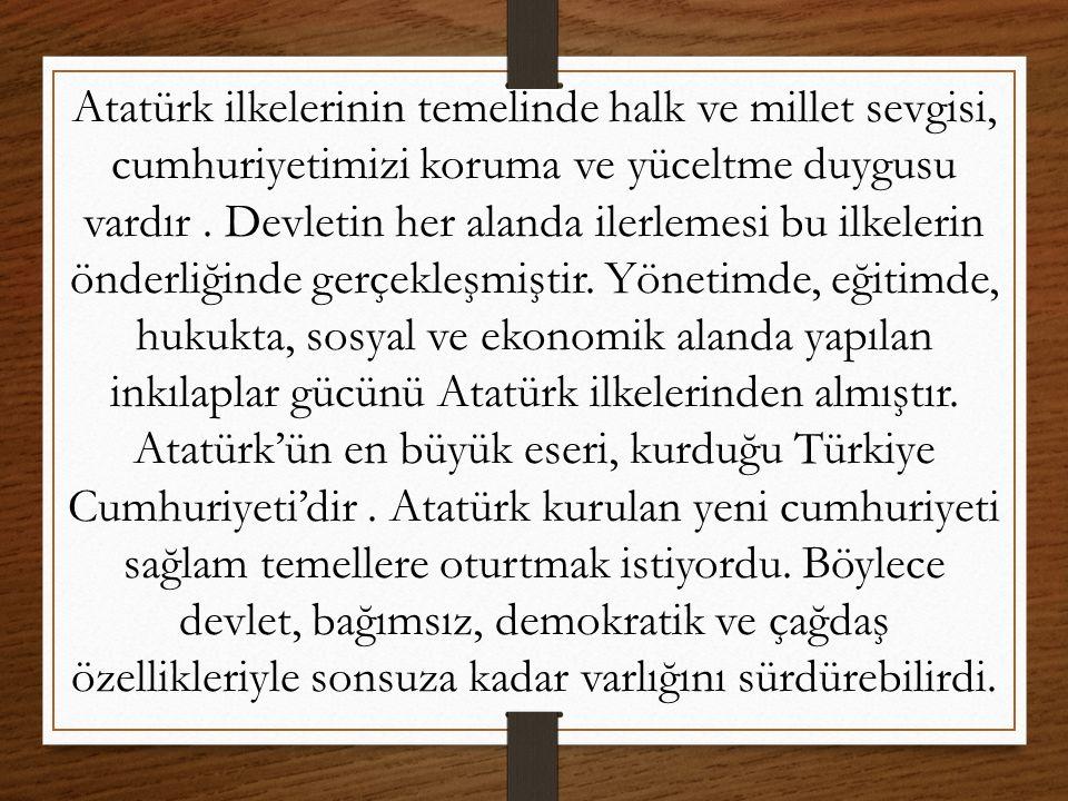 Atatürk ilkelerinin temelinde halk ve millet sevgisi, cumhuriyetimizi koruma ve yüceltme duygusu vardır .