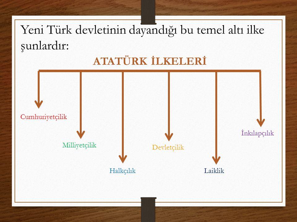 Yeni Türk devletinin dayandığı bu temel altı ilke şunlardır:
