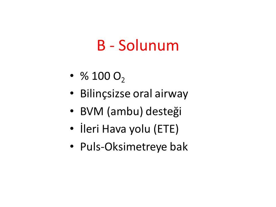 B - Solunum % 100 O2 Bilinçsizse oral airway BVM (ambu) desteği