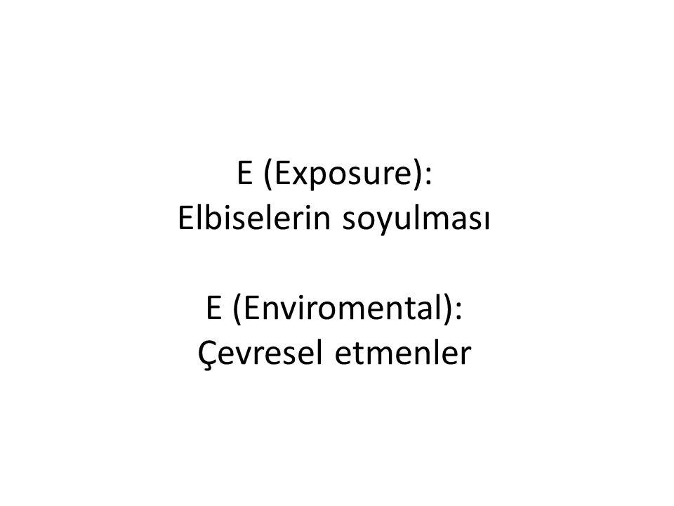 E (Exposure): Elbiselerin soyulması E (Enviromental): Çevresel etmenler