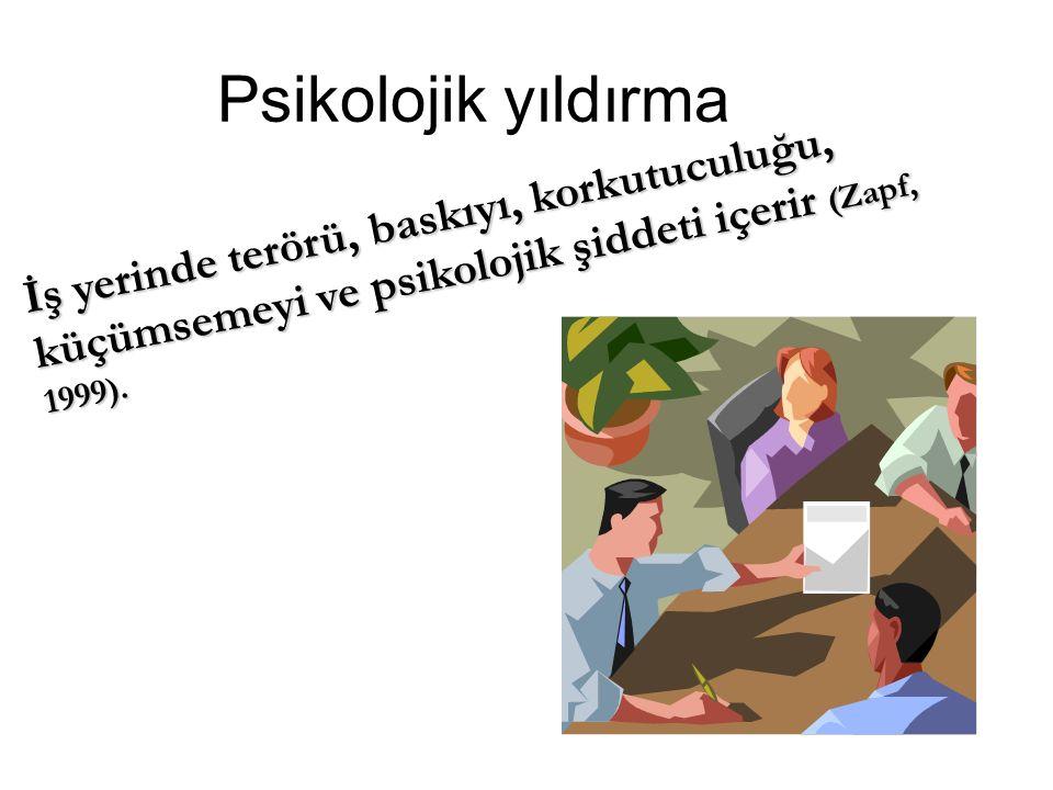 Psikolojik yıldırma İş yerinde terörü, baskıyı, korkutuculuğu, küçümsemeyi ve psikolojik şiddeti içerir (Zapf, 1999).