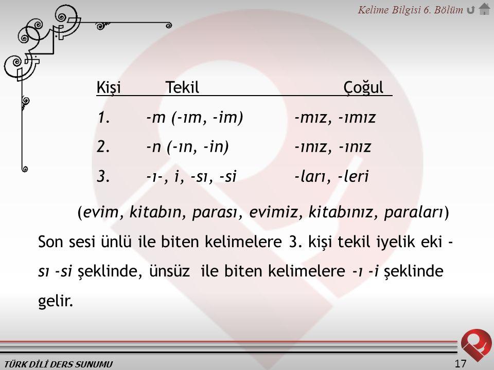 Kişi Tekil Çoğul 1. -m (-ım, -im) -mız, -ımız. 2. -n (-ın, -in) -ınız, -ınız. 3. -ı-, i, -sı, -si -ları, -leri.