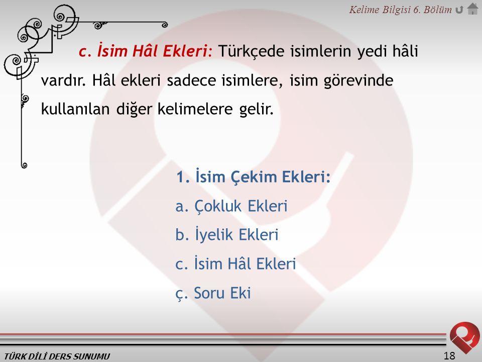 c. İsim Hâl Ekleri: Türkçede isimlerin yedi hâli vardır