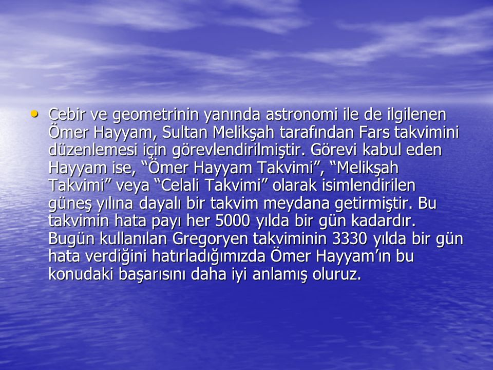 Cebir ve geometrinin yanında astronomi ile de ilgilenen Ömer Hayyam, Sultan Melikşah tarafından Fars takvimini düzenlemesi için görevlendirilmiştir.
