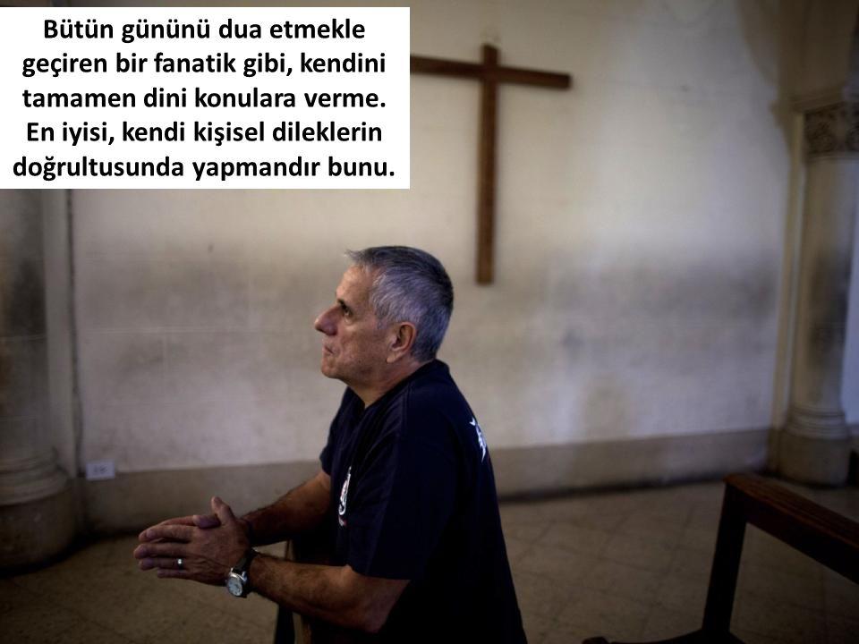 Bütün gününü dua etmekle geçiren bir fanatik gibi, kendini tamamen dini konulara verme.