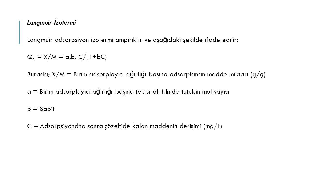Langmuir İzotermi Langmuir adsorpsiyon izotermi ampiriktir ve aşağıdaki şekilde ifade edilir: Qe = X/M = a.b.