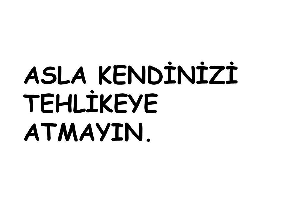 ASLA KENDİNİZİ TEHLİKEYE ATMAYIN.