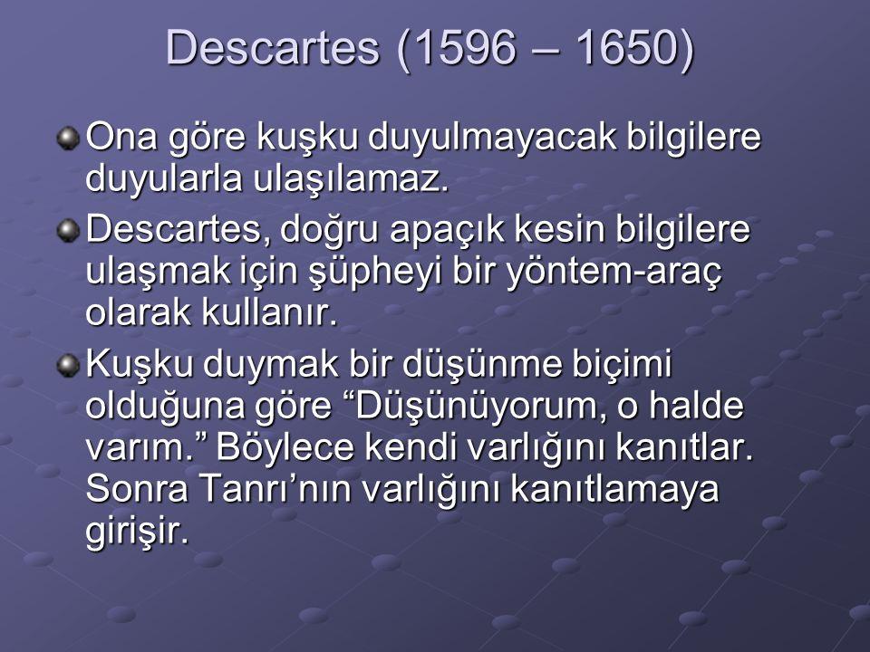 Descartes (1596 – 1650) Ona göre kuşku duyulmayacak bilgilere duyularla ulaşılamaz.