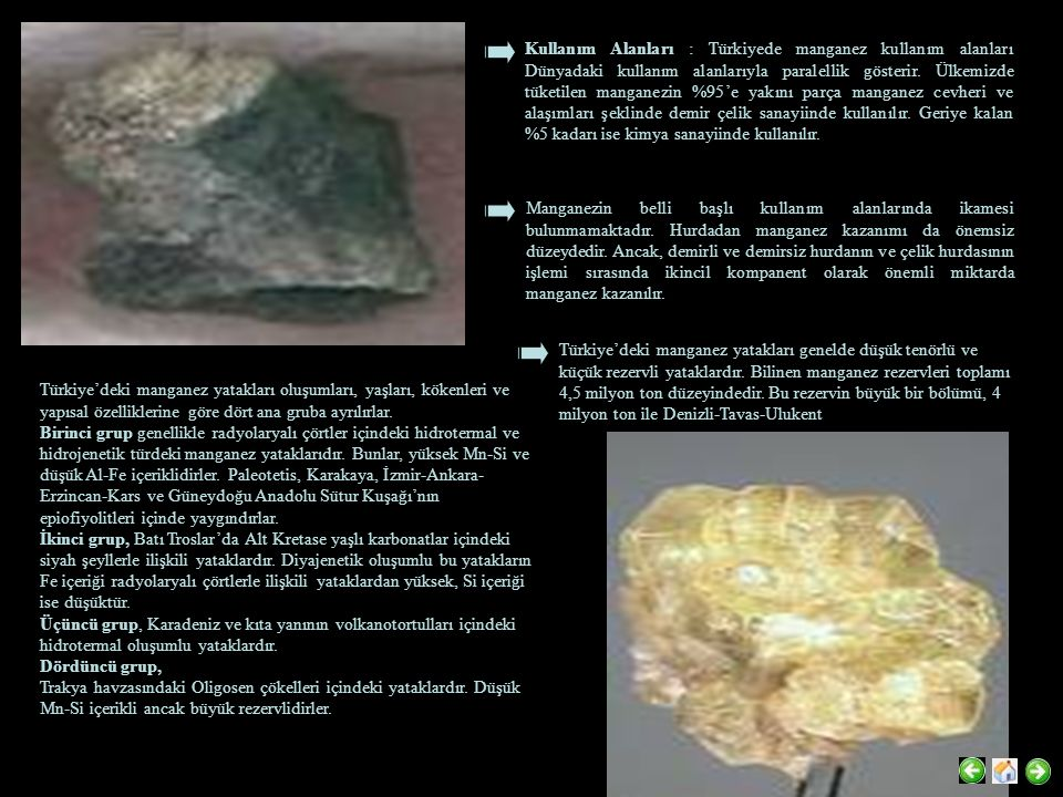Kullanım Alanları : Türkiyede manganez kullanım alanları Dünyadaki kullanım alanlarıyla paralellik gösterir. Ülkemizde tüketilen manganezin %95'e yakını parça manganez cevheri ve alaşımları şeklinde demir çelik sanayiinde kullanılır. Geriye kalan %5 kadarı ise kimya sanayiinde kullanılır.
