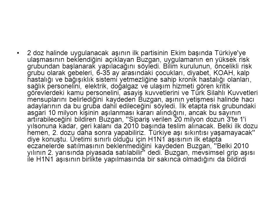 2 doz halinde uygulanacak aşının ilk partisinin Ekim başında Türkiye ye ulaşmasının beklendiğini açıklayan Buzgan, uygulamanın en yüksek risk grubundan başlanarak yapılacağını söyledi.